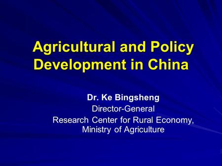 Agricultural and Policy Development in China Agricultural and Policy Development in China Dr. Ke Bingsheng Director-General Research Center for Rural Economy,