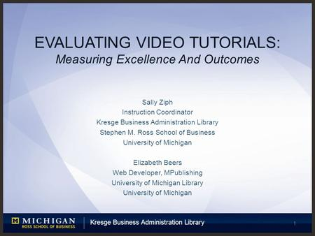 Kresge Business Administration Library 1 EVALUATING VIDEO TUTORIALS: Measuring Excellence And Outcomes Sally Ziph Instruction Coordinator Kresge Business.