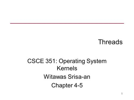 1 Threads CSCE 351: Operating System Kernels Witawas Srisa-an Chapter 4-5.
