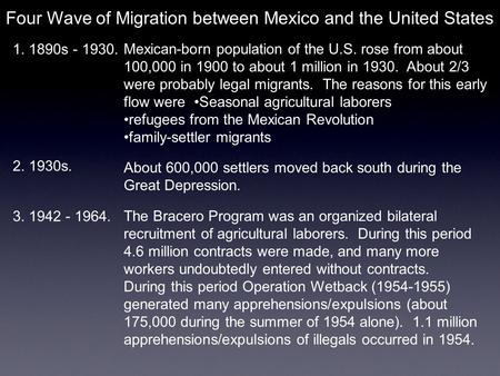 Four Wave of Migration between Mexico and the United States 1. 1890s - 1930. Mexican-born population of the U.S. rose from about 100,000 in 1900 to about.