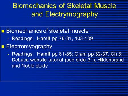 Biomechanics of Skeletal Muscle and Electrymography n Biomechanics of skeletal muscle -Readings: Hamill pp 76-81, 103-109 n Electromyography -Readings: