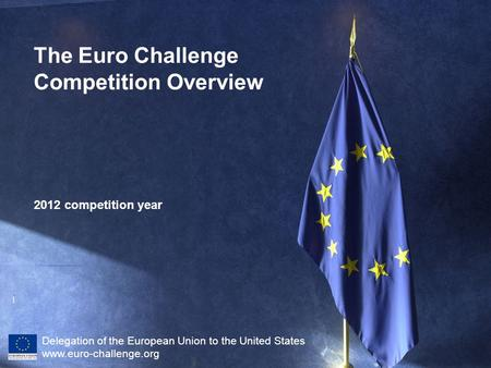 1 2012 competition year Delegation of the European Union to the United States www.euro-challenge.org The Euro Challenge Competition Overview.