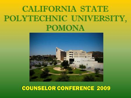 CALIFORNIA STATE POLYTECHNIC UNIVERSITY, POMONA COUNSELOR CONFERENCE 2009 CALIFORNIA STATE POLYTECHNIC UNIVERSITY, POMONA COUNSELOR CONFERENCE 2009.