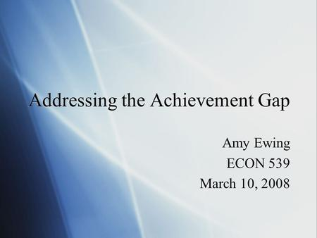 Addressing the Achievement Gap Amy Ewing ECON 539 March 10, 2008 Amy Ewing ECON 539 March 10, 2008.
