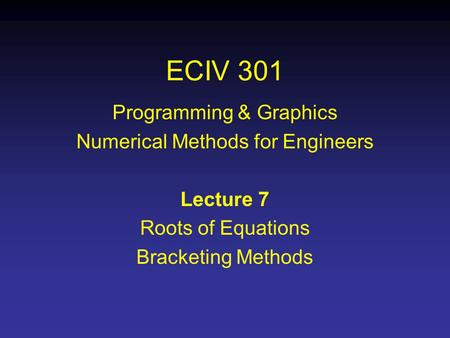 ECIV 301 Programming & Graphics Numerical Methods for Engineers Lecture 7 Roots of Equations Bracketing Methods.