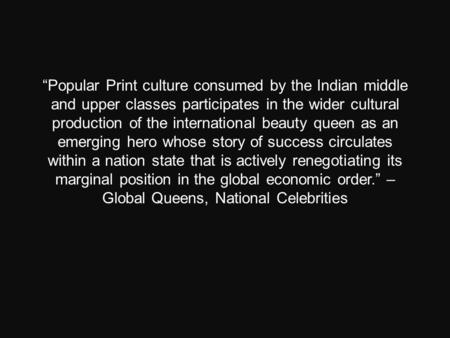 """Popular Print culture consumed by the Indian middle and upper classes participates in the wider cultural production of the international beauty queen."