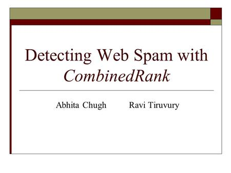 Detecting Web Spam with CombinedRank Abhita Chugh Ravi Tiruvury.