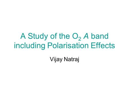 A Study of the O 2 A band including Polarisation Effects Vijay Natraj.
