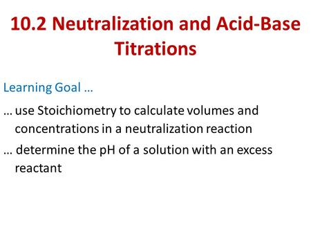 10.2 Neutralization and Acid-Base Titrations Learning Goal … …use Stoichiometry to calculate volumes and concentrations in a neutralization reaction …