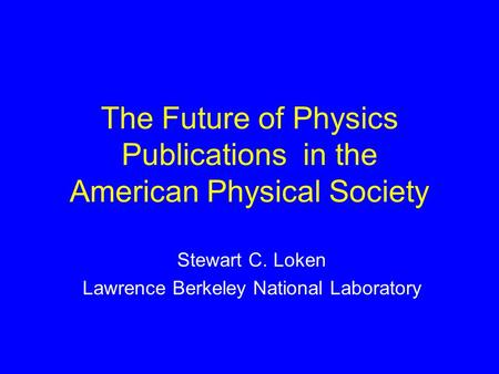 The Future of Physics Publications in the American Physical Society Stewart C. Loken Lawrence Berkeley National Laboratory.