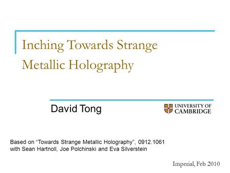 "Inching Towards Strange Metallic Holography David Tong Imperial, Feb 2010 Based on ""Towards Strange Metallic Holography"", 0912.1061 with Sean Hartnoll,"