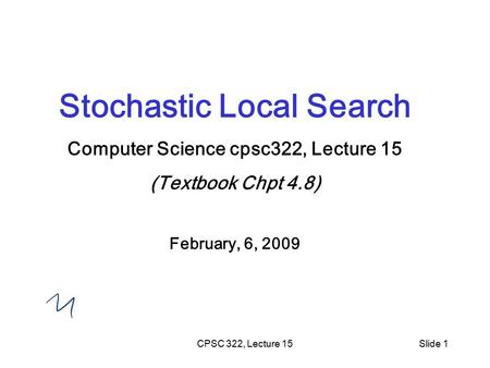 CPSC 322, Lecture 15Slide 1 Stochastic Local Search Computer Science cpsc322, Lecture 15 (Textbook Chpt 4.8) February, 6, 2009.