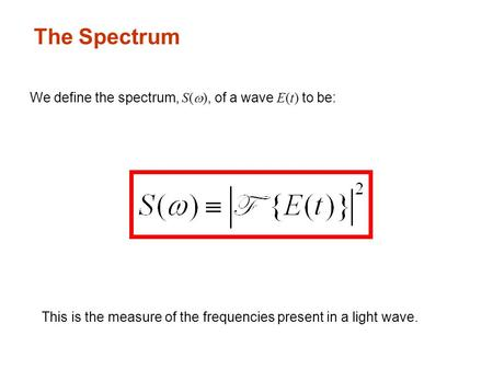 The Spectrum We define the spectrum, S(  ), of a wave E(t) to be: This is the measure of the frequencies present in a light wave.