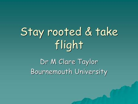 Stay rooted & take flight Dr M Clare Taylor Bournemouth University.