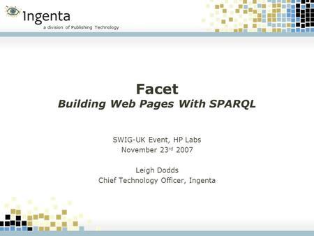 A division of Publishing Technology Facet Building Web Pages With SPARQL SWIG-UK Event, HP Labs November 23 rd 2007 Leigh Dodds Chief Technology Officer,