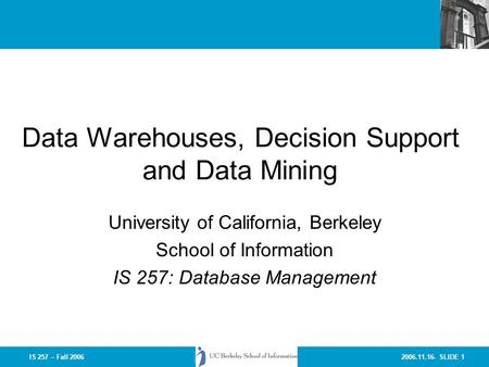 2006.11.16- SLIDE 1IS 257 – Fall 2006 Data Warehouses, Decision Support and Data Mining University of California, Berkeley School of Information IS 257: