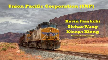 Kevin Farshchi Zichao Wang Xiaoya Xiong Presented December 9, 2014 Union Pacific Corporation (UNP)
