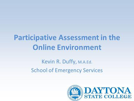 1 Participative Assessment in the Online Environment Kevin R. Duffy, M.A.Ed. School of Emergency Services.