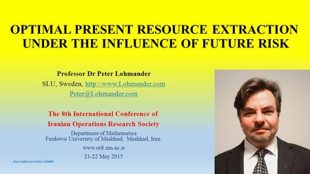 OPTIMAL PRESENT RESOURCE EXTRACTION UNDER THE INFLUENCE OF FUTURE RISK Professor Dr Peter Lohmander SLU, Sweden,