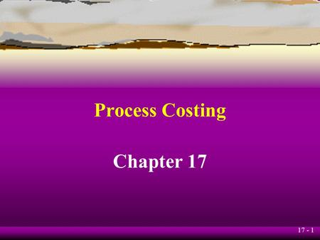 17 - 1 Process Costing Chapter 17. 17 - 2 Learning Objective 1 Identify the situations in which process-costing systems are appropriate.