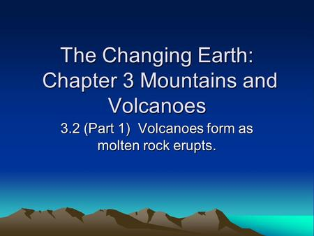 The Changing Earth: Chapter 3 Mountains and Volcanoes 3.2 (Part 1) Volcanoes form as molten rock erupts.