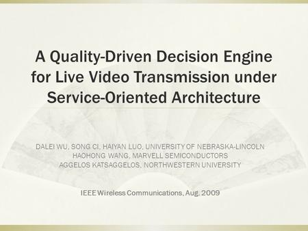 A Quality-Driven Decision Engine for Live Video Transmission under Service-Oriented Architecture DALEI WU, SONG CI, HAIYAN LUO, UNIVERSITY OF NEBRASKA-LINCOLN.