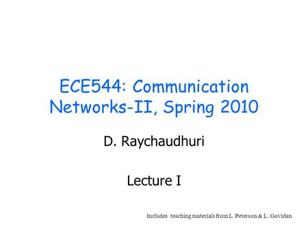 ECE544: Communication Networks-II, Spring 2010 D. Raychaudhuri Lecture I Includes teaching materials from L. Peterson & L. Govidan.