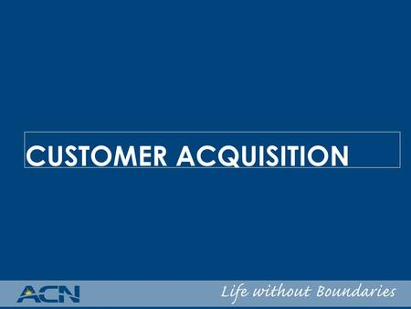 CUSTOMER ACQUISITION. ACN's Pricing Philosophy: OUR FOCUS – Incumbent carriers and their market share OUR STRATEGY – Offer savings over incumbents latest.