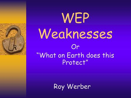 "WEP Weaknesses Or ""What on Earth does this Protect"" Roy Werber."