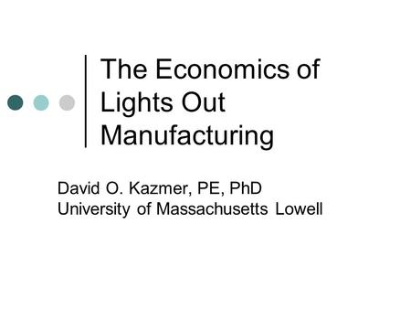 The Economics of Lights Out Manufacturing David O. Kazmer, PE, PhD University of Massachusetts Lowell.