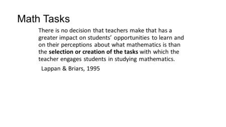 Math Tasks There is no decision that teachers make that has a greater impact on students' opportunities to learn and on their perceptions about what mathematics.