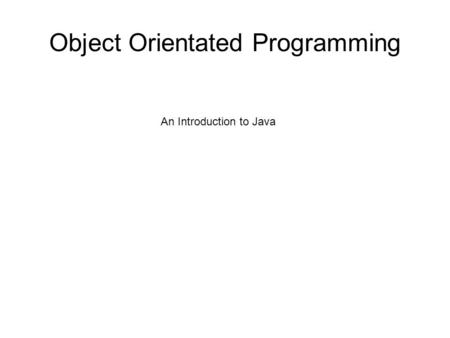 Object Orientated Programming An Introduction to Java.