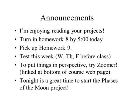 Announcements I'm enjoying reading your projects! Turn in homework 8 by 5:00 today Pick up Homework 9. Test this week (W, Th, F before class) To put things.