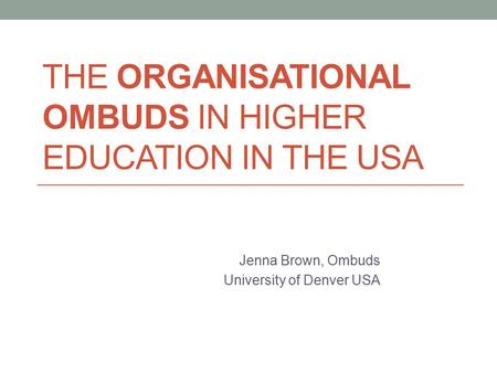 THE ORGANISATIONAL OMBUDS IN HIGHER EDUCATION IN THE USA Jenna Brown, Ombuds University of Denver USA.