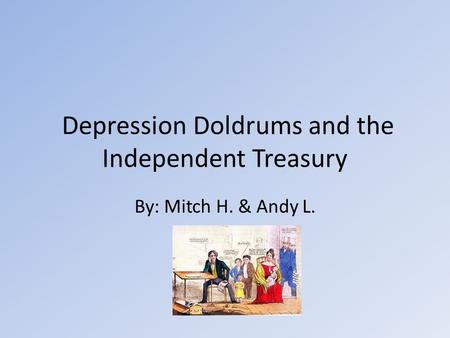 Depression Doldrums and the Independent Treasury By: Mitch H. & Andy L.