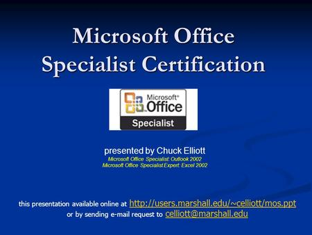 Microsoft Office Specialist Certification presented by Chuck Elliott Microsoft Office Specialist: Outlook 2002 Microsoft Office Specialist Expert: Excel.