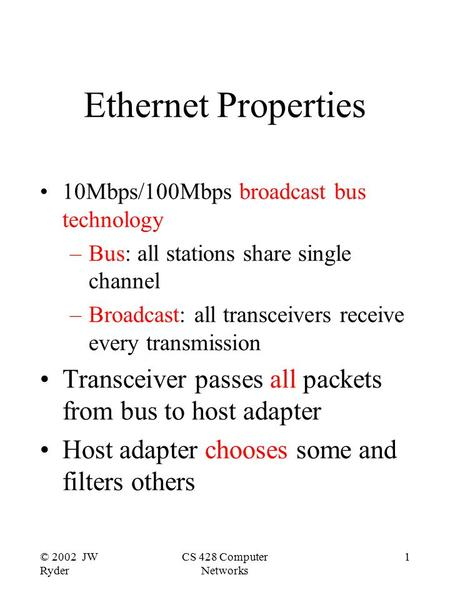 © 2002 JW Ryder CS 428 Computer Networks 1 Ethernet Properties 10Mbps/100Mbps broadcast bus technology –Bus: all stations share single channel –Broadcast: