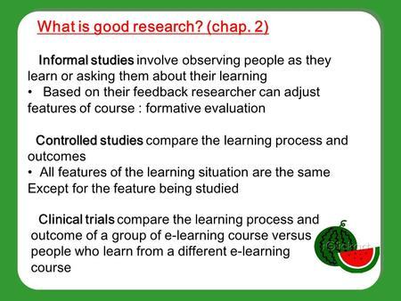 Informal studies Informal studies involve observing people as they learn or asking them about their learning Based on their feedback researcher can adjust.