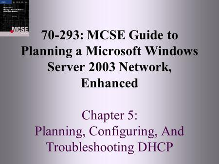 70-293: MCSE Guide to Planning a Microsoft Windows Server 2003 Network, Enhanced Chapter 5: Planning, Configuring, And Troubleshooting DHCP.
