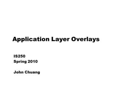 Application Layer Overlays IS250 Spring 2010 John Chuang.