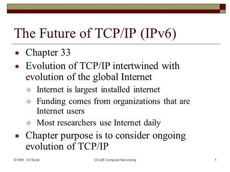 © MMII JW RyderCS 428 Computer Networking1 The Future of TCP/IP (IPv6)  Chapter 33  Evolution of TCP/IP intertwined with evolution of the global Internet.