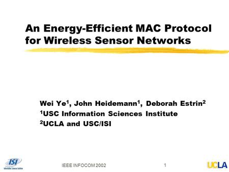 IEEE INFOCOM 2002 1 An Energy-Efficient MAC Protocol for Wireless Sensor Networks Wei Ye 1, John Heidemann 1, Deborah Estrin 2 1 USC Information Sciences.