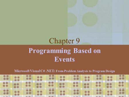 Microsoft Visual C#.NET: From Problem Analysis to Program Design1 Chapter 9 Programming Based on Events Microsoft Visual C#.NET: From Problem Analysis.