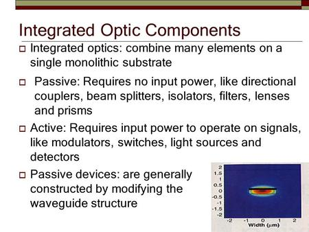 Integrated Optic Components  Passive: Requires no input power, like directional couplers, beam splitters, isolators, filters, lenses and prisms  Active: