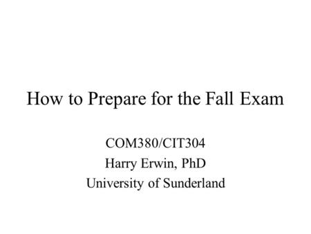 How to Prepare for the Fall Exam COM380/CIT304 Harry Erwin, PhD University of Sunderland.