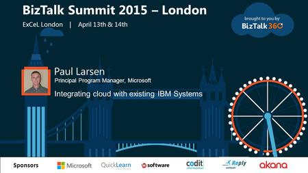 T Sponsors Paul Larsen Principal Program Manager, Microsoft Integrating cloud with existing IBM Systems BizTalk Summit 2015 – London ExCeL London | April.