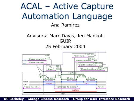 ACAL – Active Capture Automation Language Ana Ramírez Advisors: Marc Davis, Jen Mankoff GUIR 25 February 2004 UC Berkeley - Garage Cinema Research - Group.