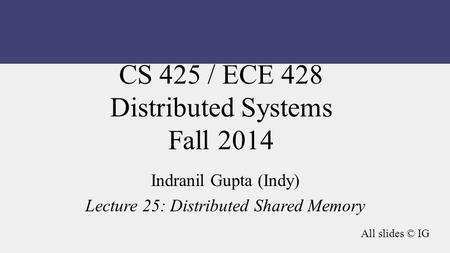 CS 425 / ECE 428 Distributed Systems Fall 2014 Indranil Gupta (Indy) Lecture 25: Distributed Shared Memory All slides © IG.