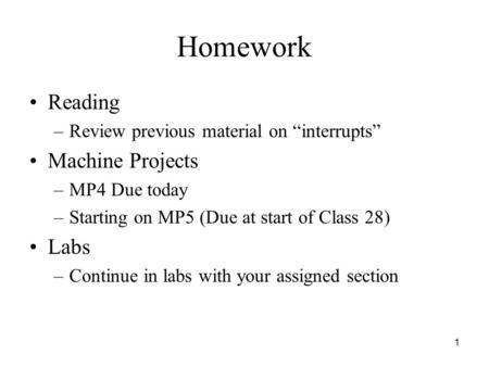 "1 Homework Reading –Review previous material on ""interrupts"" Machine Projects –MP4 Due today –Starting on MP5 (Due at start of Class 28) Labs –Continue."