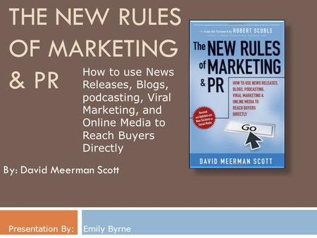 THE NEW RULES OF MARKETING & PR By: David Meerman Scott Presentation By: Emily Byrne How to use News Releases, Blogs, podcasting, Viral Marketing, and.